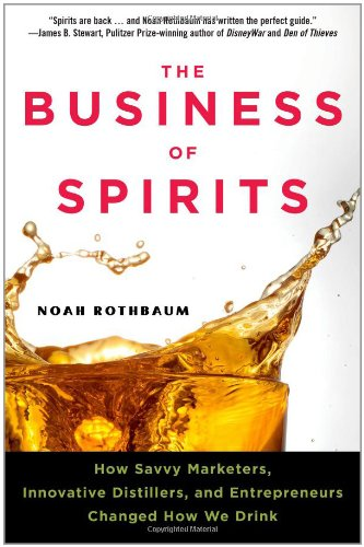 The Business of Spirits: How Savvy Marketers, Innovative Distillers, and Entrepreneurs Changed How ...