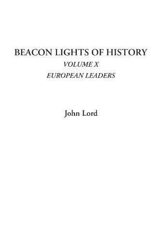 Beacon Lights of History (Volume X: European Leaders): Lord, John