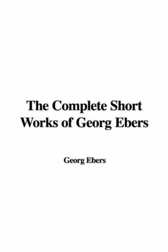The Complete Short Works of Georg Ebers (9781428044517) by Georg Ebers