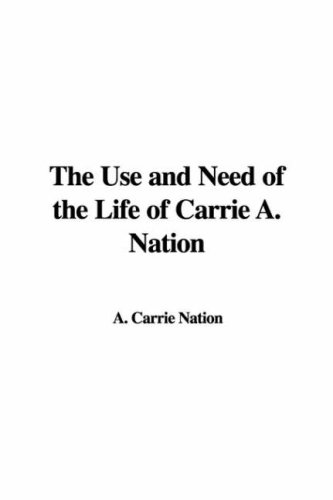 9781428053984: The Use and Need of the Life of Carrie A. Nation
