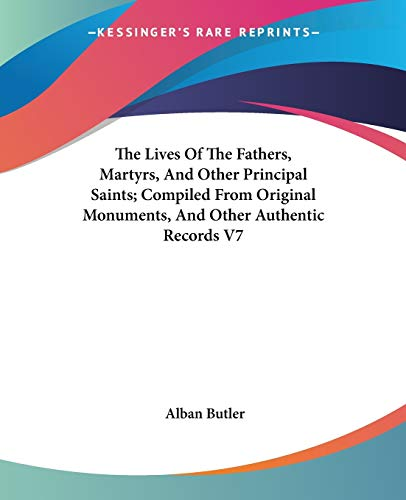 The Lives Of The Fathers, Martyrs, And Other Principal Saints; Compiled From Original Monuments, And Other Authentic Records V7 (142861026X) by Butler, Alban