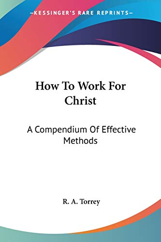 How To Work For Christ: A Compendium: Torrey, R. A.