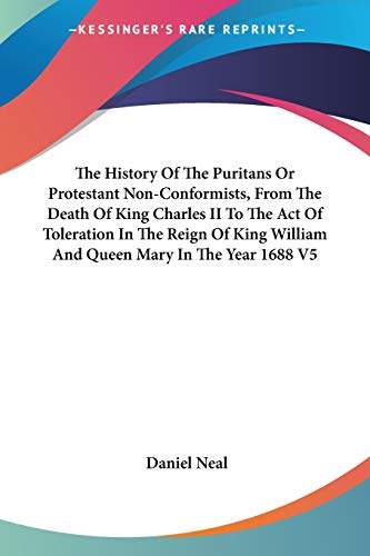 9781428611672: The History of the Puritans or Protestant Non-Conformists, from the Death of King Charles II to the Act of Toleration in the Reign of King William and Queen Mary in the Year 1688 V5