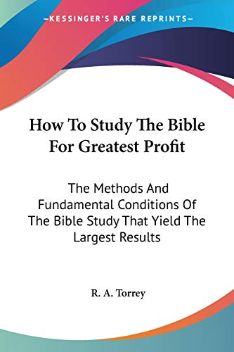 9781428614437: How To Study The Bible For Greatest Profit: The Methods And Fundamental Conditions Of The Bible Study That Yield The Largest Results