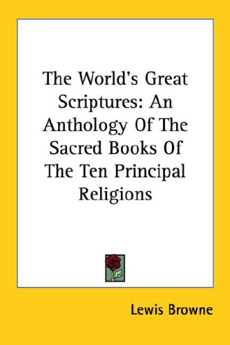 9781428616011: The World's Great Scriptures: An Anthology Of The Sacred Books Of The Ten Principal Religions