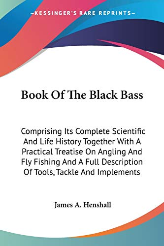 9781428625952: Book Of The Black Bass: Comprising Its Complete Scientific And Life History Together With A Practical Treatise On Angling And Fly Fishing And A Full Description Of Tools, Tackle And Implements