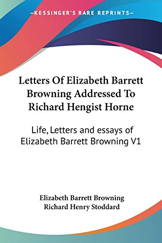 Letters Of Elizabeth Barrett Browning Addressed To Richard Hengist Horne: Life, Letters and essays of Elizabeth Barrett Browning V1 (9781428630710) by Elizabeth Barrett Browning