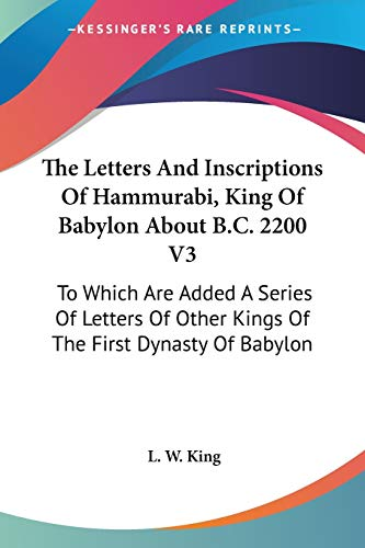 9781428634237: The Letters And Inscriptions Of Hammurabi, King Of Babylon About B.C. 2200 V3: To Which Are Added A Series Of Letters Of Other Kings Of The First Dynasty Of Babylon