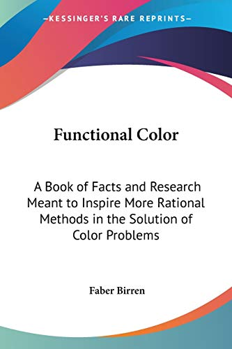 Functional Color: A Book of Facts and Research Meant to Inspire More Rational Methods in the Solution of Color Problems (1428644571) by Faber Birren