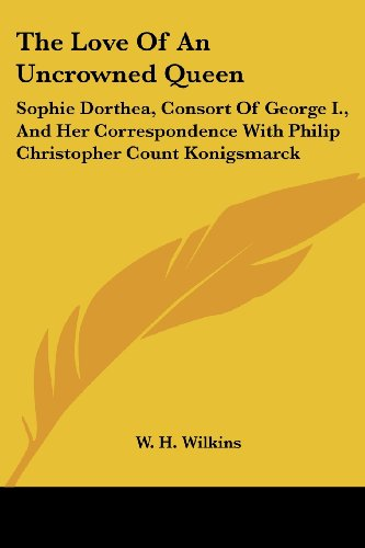 9781428655362: The Love Of An Uncrowned Queen: Sophie Dorthea, Consort Of George I., And Her Correspondence With Philip Christopher Count Konigsmarck