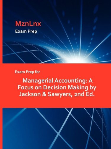 Exam Prep for Managerial Accounting: A Focus on Decision Making by Jackson Sawyers, 2nd Ed.