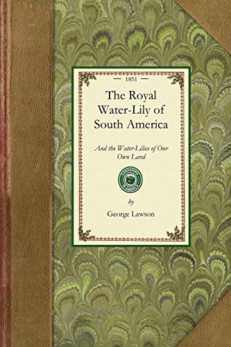 Royal Water-Lily of South America: And the Water-Lilies of Our Own Land; Their History and ...