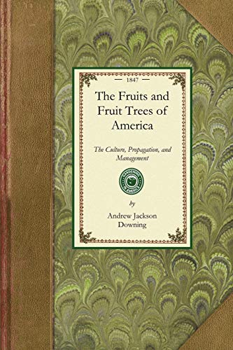Fruits and Fruit Trees of America: The Culture, Propagation, and Management, in the Garden and ...