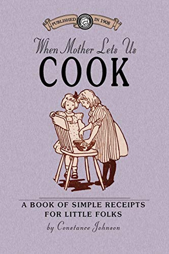 When Mother Lets Us Cook: A Book of Simple Receipts for Little Folks, with Important Cooking Rules ...