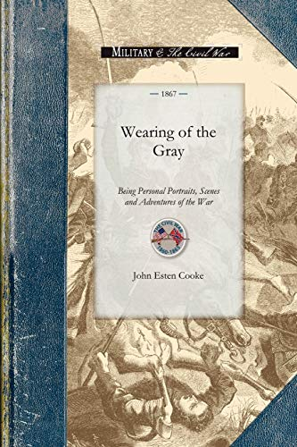 Wearing of the Gray: Being Personal Portraits, Scenes and Adventures of the War: John Cooke