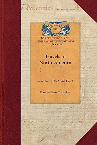 Travels in North-America, Vol. 1: In the Years 1780-81-82: Vol. 1 (Revolutionary War): Chastellux, ...