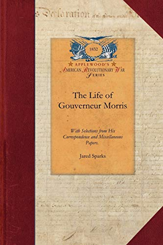 The Life of Gouverneur Morris: With Selections from His Correspondence and Miscellaneous Papers : ...