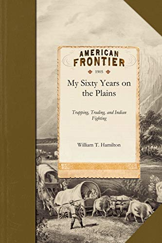 My Sixty Years on the Plains: Trapping, Trading, and Indian Fighting: Hamilton, William