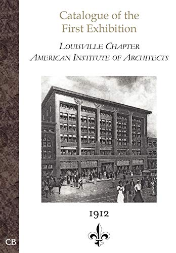 Catalogue of the First Exhibition: Louisville Chapter, American Institute of Architects: American ...