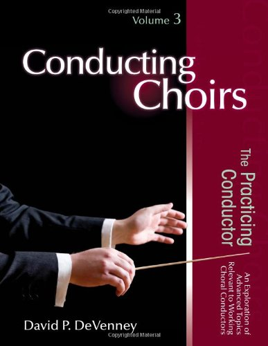Conducting Choirs, Volume 3: The Practicing Conductor: David P. DeVenney