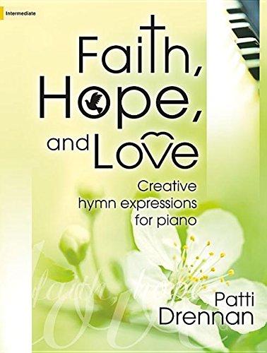 Faith, Hope, and Love: Creative Hymn Expressions for Piano: Patti Drennan