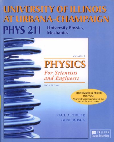 Physics for Scientists and Engineers, Vol. 1: Mechanics, Oscillations and Waves, Thermodynamics (Custom Edition for University of Illinois at Urbana-Champaign PHYS 211, University Physics, Mechanics) (1429209402) by Paul A. Tipler; Gene Mosca