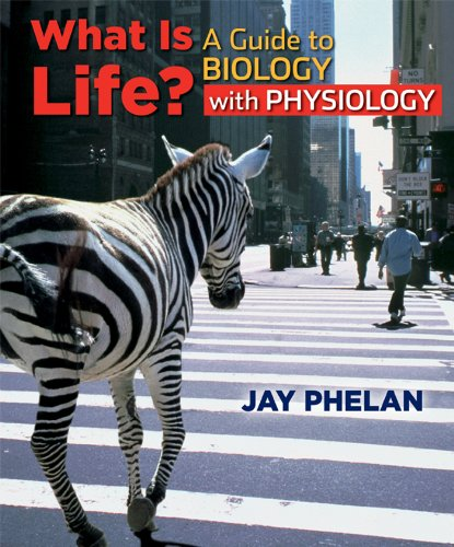 What is Life? A Guide to Biology with Physiology: Jay Phelan