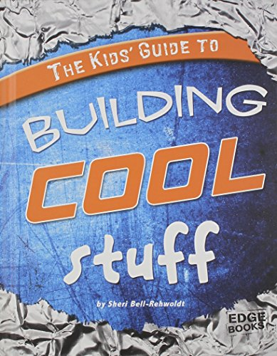 The Kids' Guide to Building Cool Stuff (Kids' Guides): Bell-Rehwoldt, Sheri