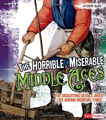 The Horrible, Miserable Middle Ages: The Disgusting Details About Life During Medieval Times (...