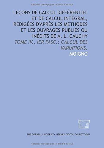 9781429702775: Leçons de calcul différentiel et de calcul intégral, rédigées d'après les méthodes et les ouvrages publiés ou inédits de A. L. Cauchy: Tome IV., Ier fasc.: Calcul des variations. (French Edition)