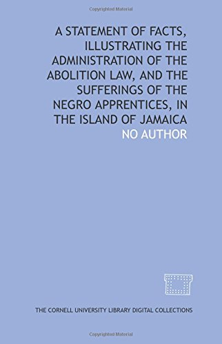 A Statement of facts, illustrating the administration of the Abolition Law, and the sufferings of the Negro apprentices, in the island of Jamaica (1429707984) by Duncan, James