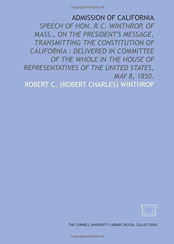 Admission of California: speech of Hon. R.C. Winthrop, of Mass., on the President's message, transmitting the Constitution of California : delivered ... of the United States, May 8, 1850. (1429709006) by Winthrop, Robert C.