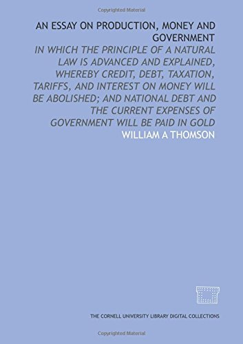 9781429710046: An Essay on production, money and government: in which the principle of a natural law is advanced and explained, whereby credit, debt, taxation, ... expenses of government will be paid in gold