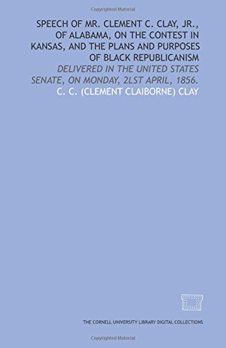 9781429724715: Speech of Mr. Clement C. Clay, Jr., of Alabama, on the contest in Kansas, and the plans and purposes of black Republicanism: delivered in the United States Senate, on Monday, 2lst April, 1856.