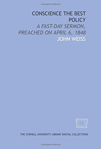 Conscience the best policy: a fast-day sermon, preached on April 6, 1848 (1429744634) by Weiss, John