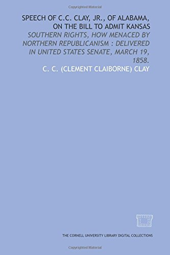 9781429747400: Speech of C.C. Clay, Jr., of Alabama, on the bill to admit Kansas: Southern rights, how menaced by Northern Republicanism : delivered in United States Senate, March 19, 1858.