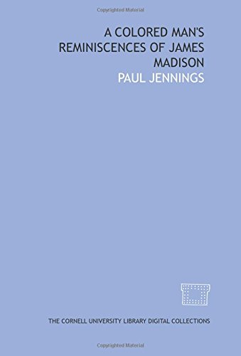A Colored man's reminiscences of James Madison: Jennings, Paul
