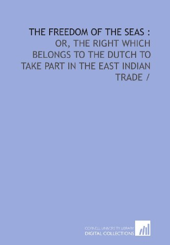 9781429778589: The freedom of the seas :: or, The right which belongs to the Dutch to take part in the East Indian trade /
