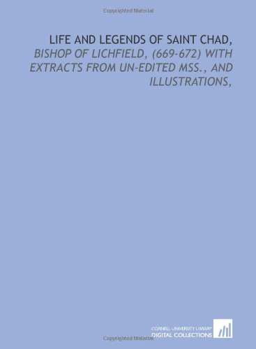 Life and legends of Saint Chad,: bishop of Lichfield, (669-672) with extracts from un-edited mss., ...