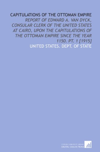 9781429780780: Capitulations of the Ottoman Empire: Report of Edward A. Van Dyck, consular clerk of the United States at Cairo, upon the capitulations of the Ottoman Empire since the year 1150. Pt. 1 [1915]