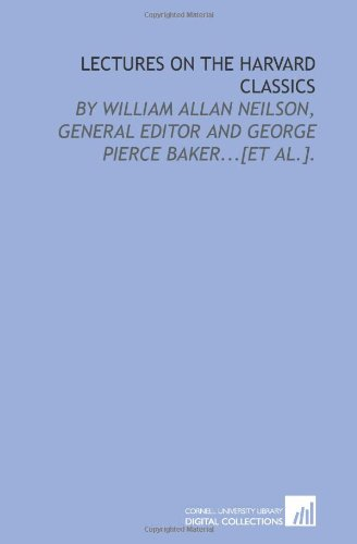 9781429782784: Lectures on the Harvard classics: by William Allan Neilson, general editor and George Pierce Baker...[et al.].