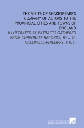 9781429789882: The visits of Shakespeare's company of actors to the provincial cities and towns of England: illustrated by extracts gathered from corporate records, by J.O. Halliwell-Phillipps, F.R.S.