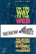 9781430216896: On the Way to the Web: The Secret History of the Internet and Its Founders