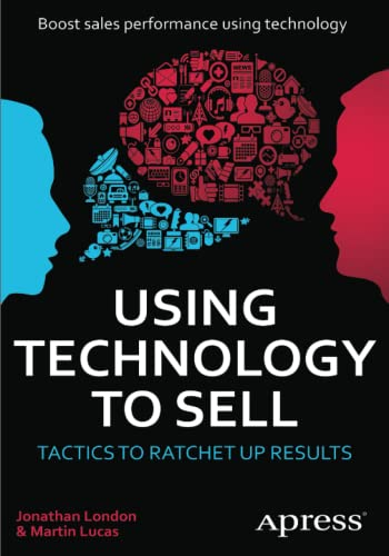 Using Technology to Sell: Tactics to Ratchet Up Results (1430239336) by Jonathan London; Martin Lucas