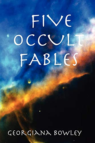 FIVE OCCULT FABLES: georgiana bowley