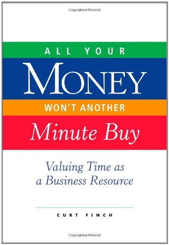 All Your Money Won't Another Minute Buy: Valuing Time as a Business Resource: Finch, Curt