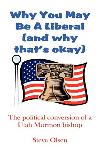 Why You May Be a Liberal (and Why Thats Okay): The Political Conversion of a Utah Mormon Bishop: ...