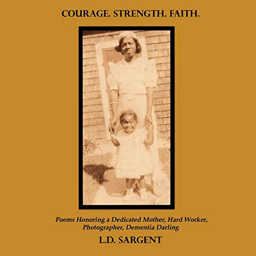 Courage. Strength. Faith. Poems Honoring a Dedicated Mother, Hard Worker, Photographer, Dementia ...