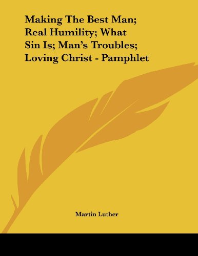 Making The Best Man; Real Humility; What Sin Is; Man's Troubles; Loving Christ - Pamphlet (1430408251) by Luther, Martin