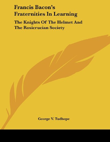 9781430430216: Francis Bacon's Fraternities In Learning: The Knights Of The Helmet And The Rosicrucian Society